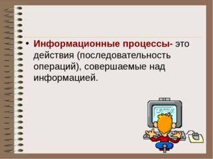 Информационные процессы- это действия (последовательность операций), совершае