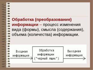 Обработка (преобразование) информации – процесс изменения вида (формы), смыс