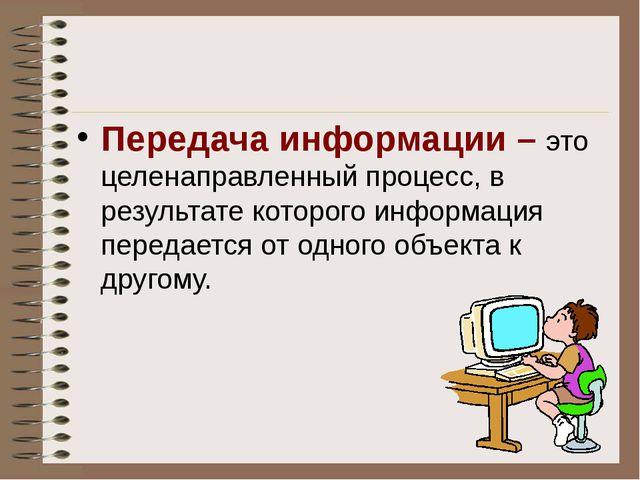 Передача информации – это целенаправленный процесс, в результате которого ин...