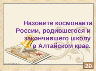 Назовите космонавта России, родившегося и закончившего школу в Алтайском крае