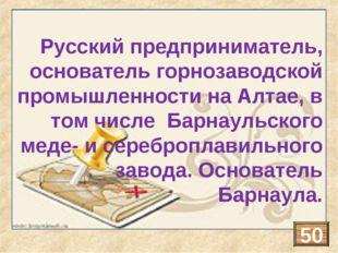 Русский предприниматель, основатель горнозаводской промышленности на Алтае, в