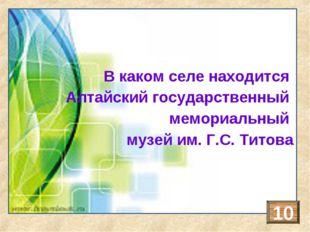В каком селе находится Алтайский государственный мемориальный музей им. Г.С.