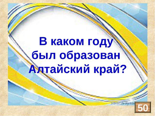 Алтайский край образован в 1937 году В каком году был образован Алтайский кра...