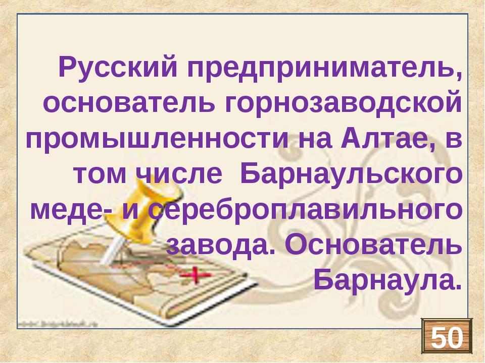 Русский предприниматель, основатель горнозаводской промышленности на Алтае, в...