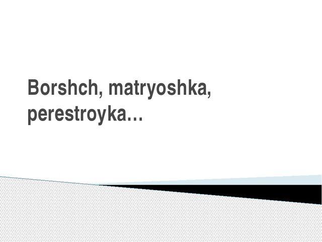 Borshch, matryoshka, perestroyka…