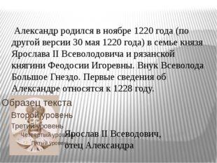 Александр родился в ноябре 1220 года (по другой версии 30 мая 1220 года) в с