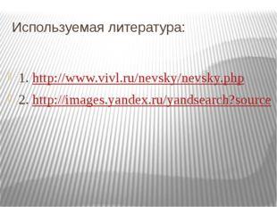 Используемая литература: 1. http://www.vivl.ru/nevsky/nevsky.php 2. http://im