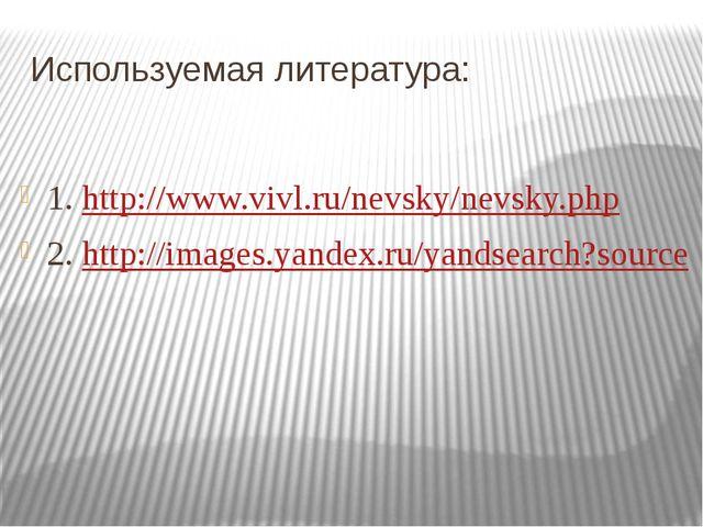 Используемая литература: 1. http://www.vivl.ru/nevsky/nevsky.php 2. http://im...