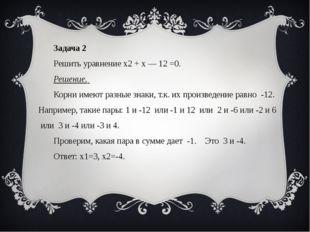 Задача 2 Решить уравнение x2 + x — 12 =0. Решение. Корни имеют разные знаки,