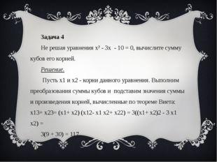 Задача 4 Не решая уравнения х² - 3х - 10 = 0, вычислите сумму кубов его корн