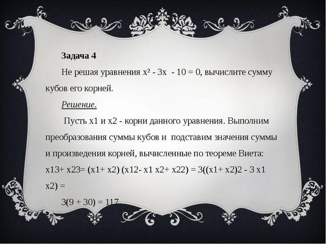 Задача 4 Не решая уравнения х² - 3х - 10 = 0, вычислите сумму кубов его корн...