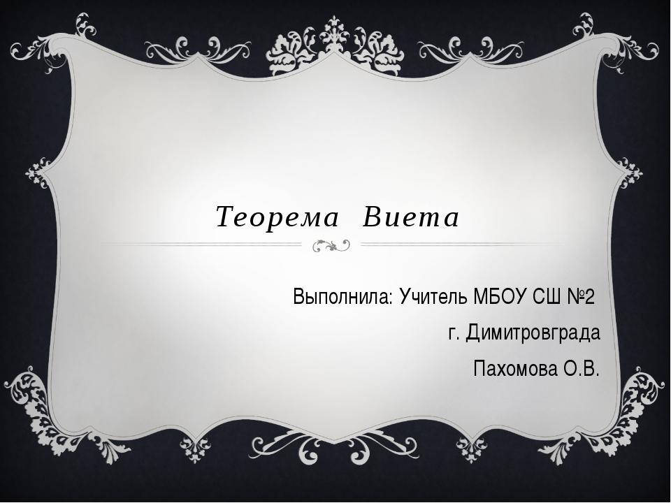 Теорема Виета Выполнила: Учитель МБОУ СШ №2 г. Димитровграда Пахомова О.В.