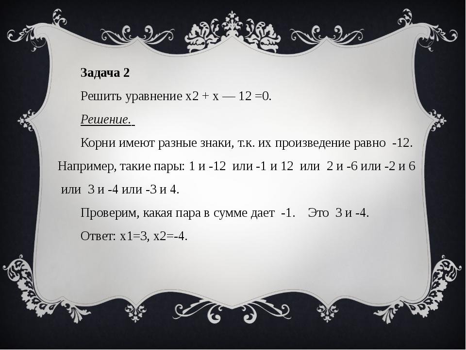 Задача 2 Решить уравнение x2 + x — 12 =0. Решение. Корни имеют разные знаки,...