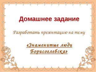 Домашнее задание Разработать презентацию на тему «Знаменитые люди Борисоглебс