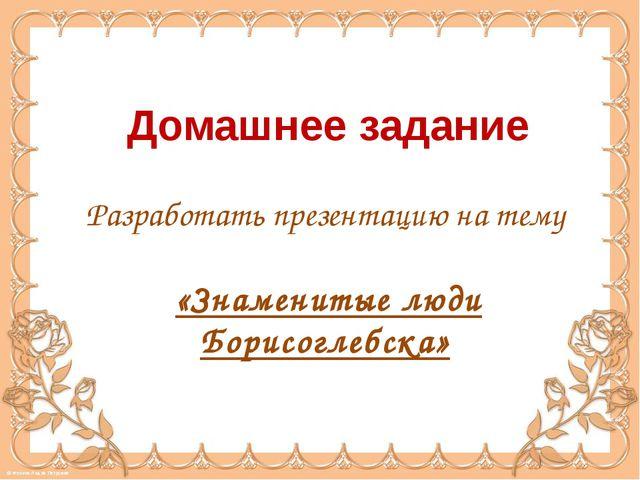 Домашнее задание Разработать презентацию на тему «Знаменитые люди Борисоглебс...