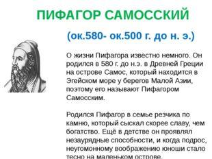 ПИФАГОР САМОССКИЙ (ок.580- ок.500 г. до н. э.) О жизни Пифагора известно немн