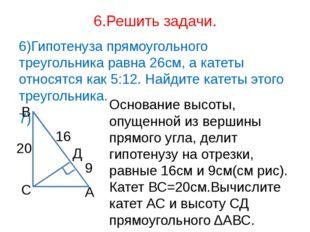 6.Решить задачи. 6)Гипотенуза прямоугольного треугольника равна 26см, а катет