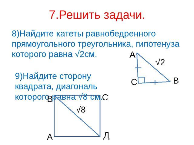 7.Решить задачи. 8)Найдите катеты равнобедренного прямоугольного треугольника...