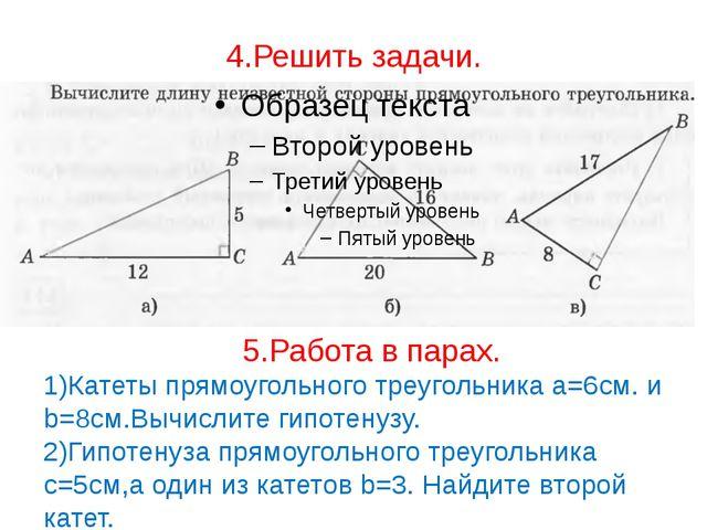 4.Решить задачи. 5.Работа в парах. 1)Катеты прямоугольного треугольника a=6см...