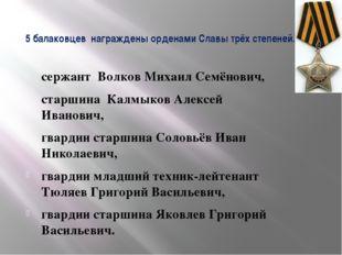 5 балаковцев награждены орденами Славы трёх степеней. сержант Волков Михаил С