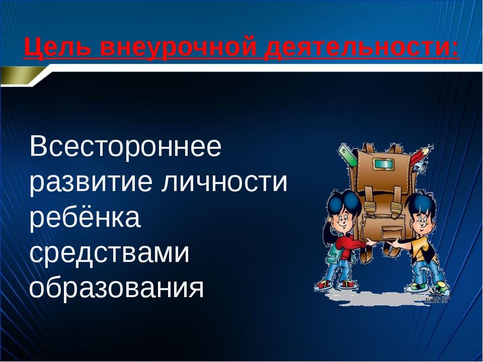 Цель внеурочной деятельности: Всестороннее развитие личности ребёнка средства...