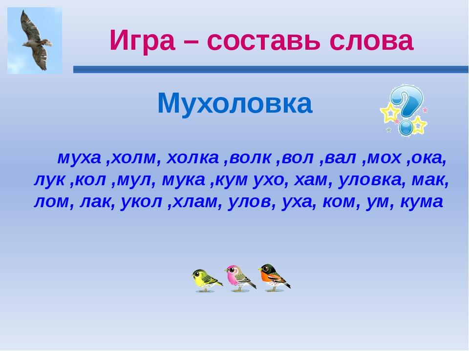 Игра – составь слова Мухоловка муха ,холм, холка ,волк ,вол ,вал ,мох ,ока, л...