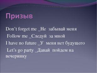 Don't forget me _Не забывай меня Follow me _Следуй за мной I have no future
