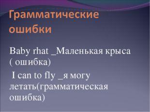 Baby rhat _Маленькая крыса ( ошибка) I can to fly _я могу летать(грамматичес