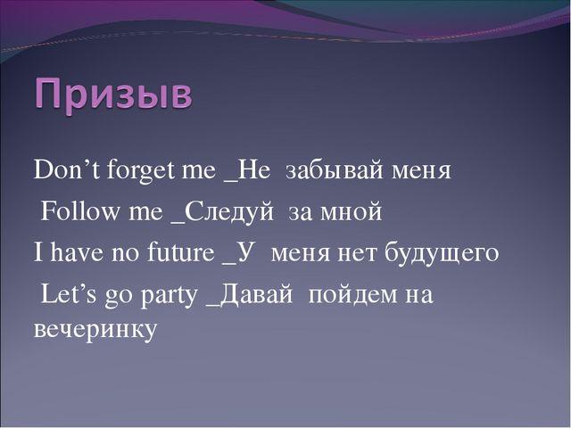 Don't forget me _Не забывай меня Follow me _Следуй за мной I have no future...