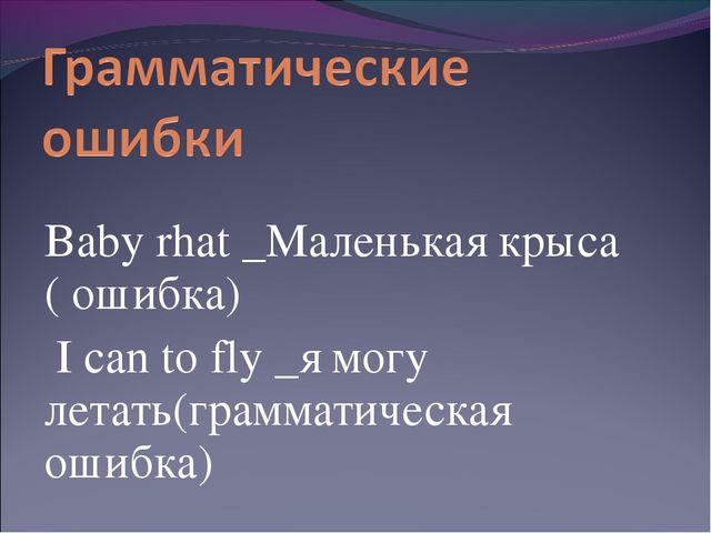 Baby rhat _Маленькая крыса ( ошибка) I can to fly _я могу летать(грамматичес...