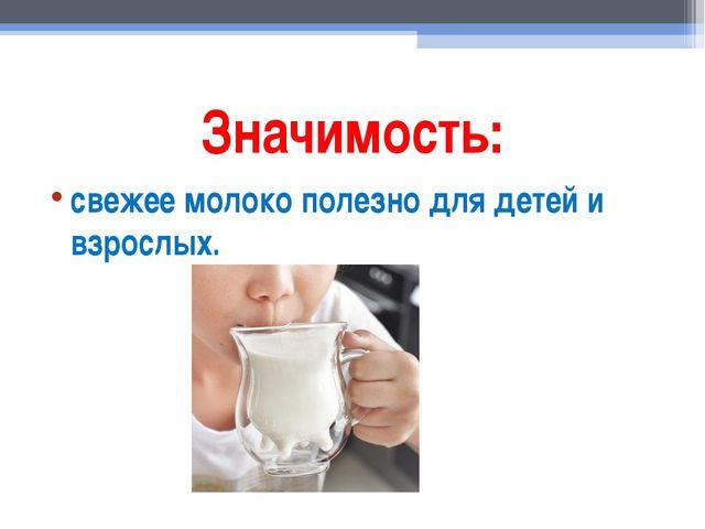 Значимость: свежее молоко полезно для детей и взрослых.