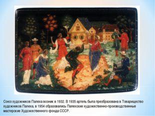 Союз художников Палеха возник в 1932. В 1935 артель была преобразована в Това