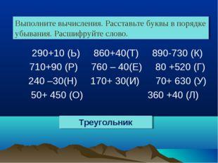 290+10 (Ь) 860+40(Т) 890-730 (К) 710+90 (Р) 760 – 40(Е) 80 +520 (Г) 240 –30(