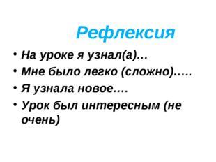 Рефлексия На уроке я узнал(а)… Мне было легко (сложно)….. Я узнала новое…. Ур