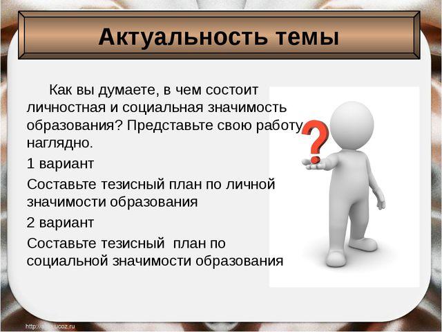 Актуальность темы Как вы думаете, в чем состоит личностная и социальная зна...