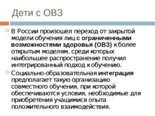 Дети с ОВЗ В России произошел переход от закрытой модели обучения лиц с огран