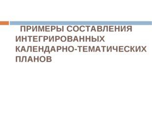 ПРИМЕРЫ СОСТАВЛЕНИЯ ИНТЕГРИРОВАННЫХ КАЛЕНДАРНО-ТЕМАТИЧЕСКИХ ПЛАНОВ