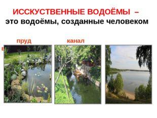 ИССКУСТВЕННЫЕ ВОДОЁМЫ – это водоёмы, созданные человеком пруд канал водохрани