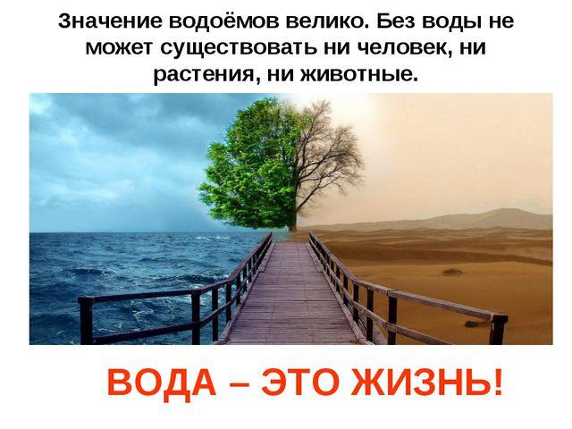Значение водоёмов велико. Без воды не может существовать ни человек, ни расте...