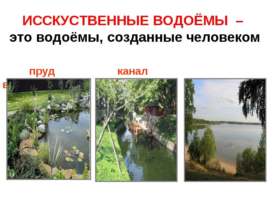 ИССКУСТВЕННЫЕ ВОДОЁМЫ – это водоёмы, созданные человеком пруд канал водохрани...
