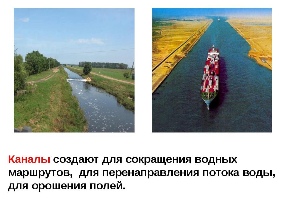 Каналы создают для сокращения водных маршрутов, для перенаправления потока во...