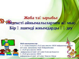 Жоба орындаушылар: 1. Т. Қатаев атындағы «№22 орта мектеп» МКМ информатика п
