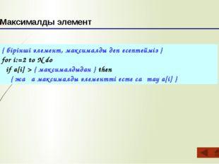 { бірінші элемент, максималды деп есептейміз } for i:=2 to N do if a[i] > { м