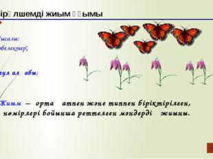 Мысалы: көбелектер; Бірөлшемді жиым ұғымы гүл алқабы; Жиым – ортақ атпен және
