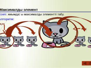Максималды элемент Есеп: жиымдағы максималды элементті табу. Алгоритм: Ең үл