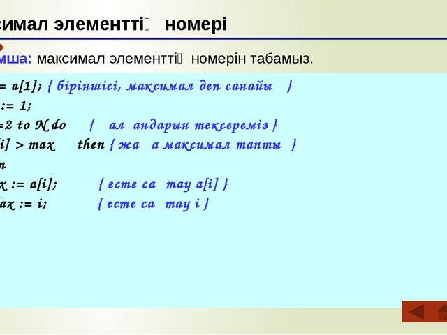 Максимал элементтің номері max := a[1]; { біріншісі, максимал деп санайық }...