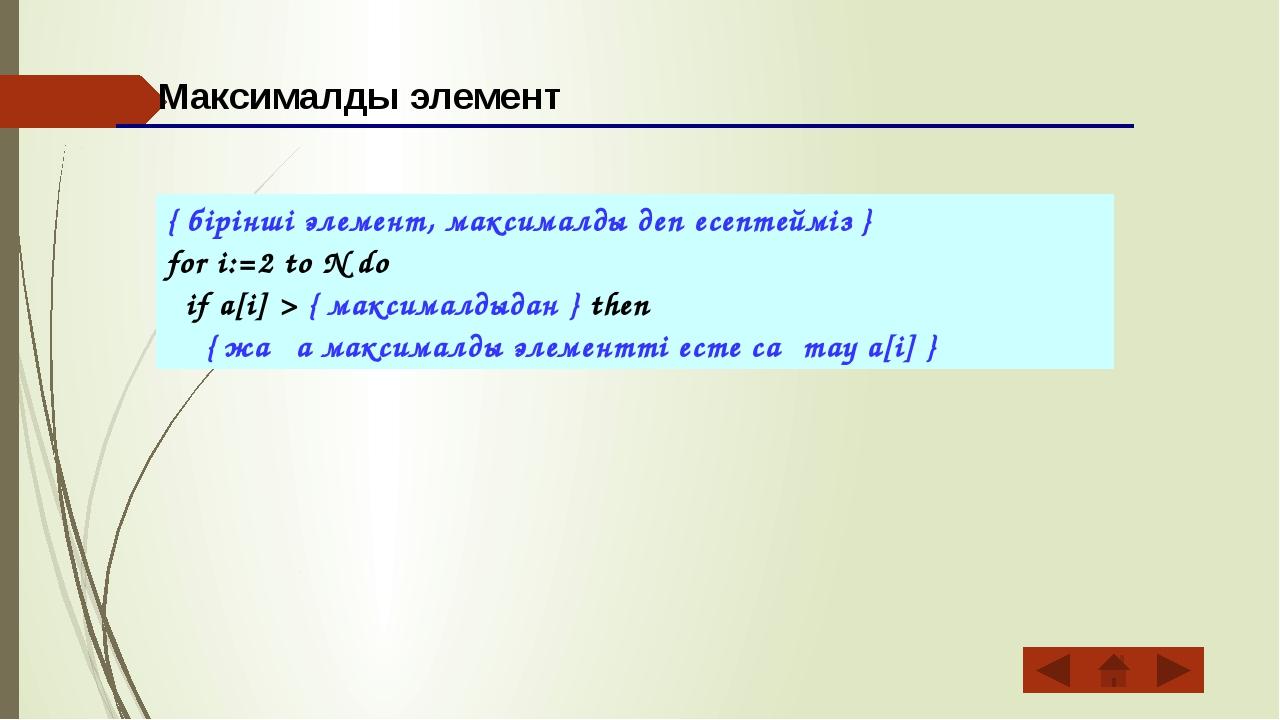 { бірінші элемент, максималды деп есептейміз } for i:=2 to N do if a[i] > { м...