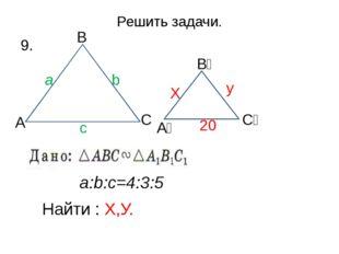 Решить задачи. 9. a:b:c=4:3:5 Найти : Х,У. 20 у Х С₁ b a c А А₁ В В₁ С