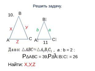 Решить задачу. 10. РΔАВС = 39, РΔА₁В₁С₁ = 26 Найти: Х,У,Z С Z Х У , a : b = 2