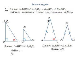 Решить задачи. 1. 2. 3. А С С С₁ С₁ А₁ А₁ В₁ В₁ В В А 35 ̊ 53 ̊ Найти: ˂В₁ На